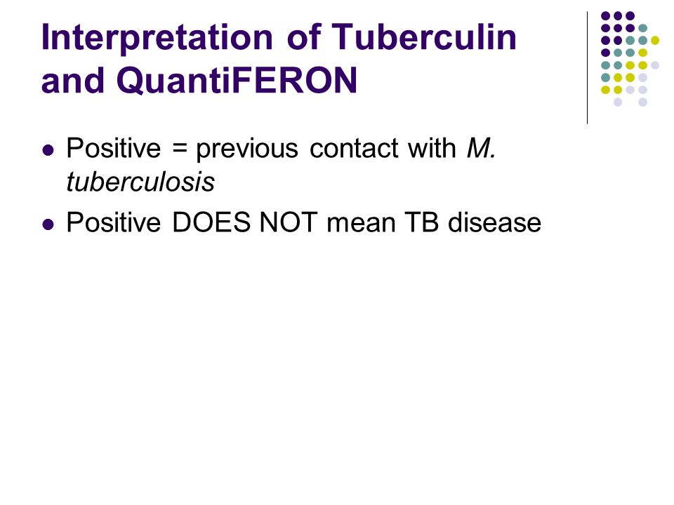 Interpretation of Tuberculin and QuantiFERON Positive = previous contact with M.