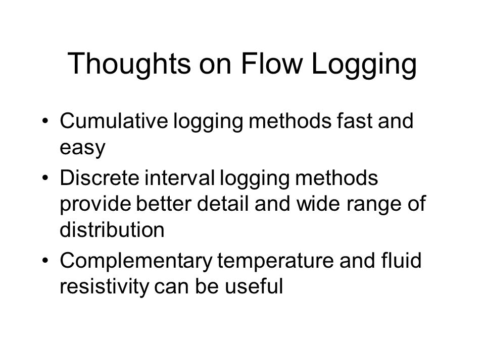 Thoughts on Flow Logging Cumulative logging methods fast and easy Discrete interval logging methods provide better detail and wide range of distribution Complementary temperature and fluid resistivity can be useful