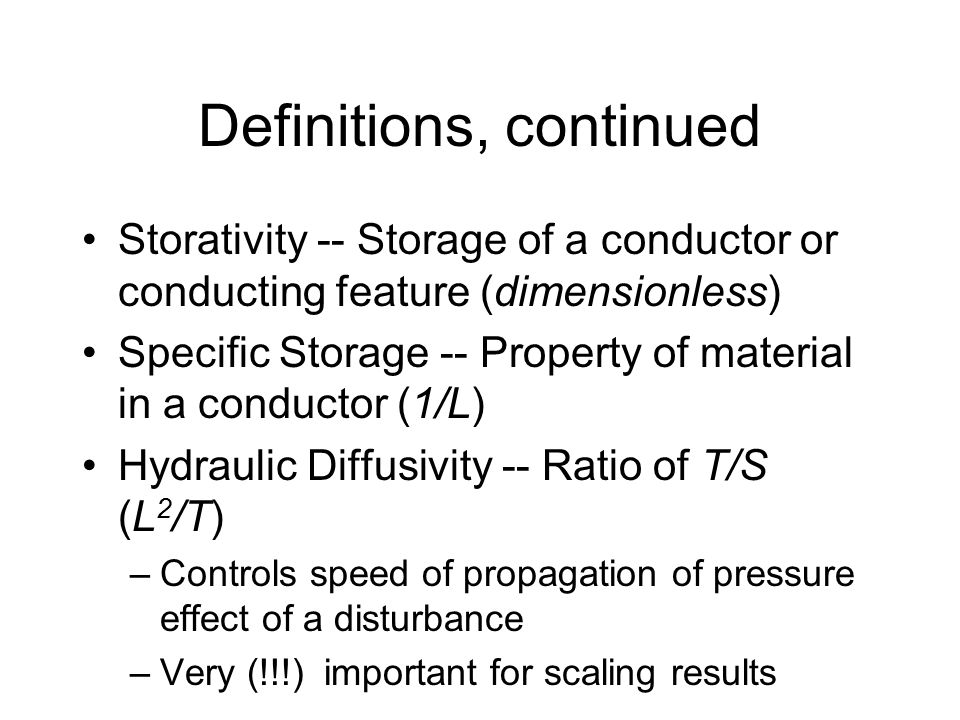 Definitions, continued Storativity -- Storage of a conductor or conducting feature (dimensionless) Specific Storage -- Property of material in a conductor (1/L) Hydraulic Diffusivity -- Ratio of T/S (L 2 /T) –Controls speed of propagation of pressure effect of a disturbance –Very (!!!) important for scaling results