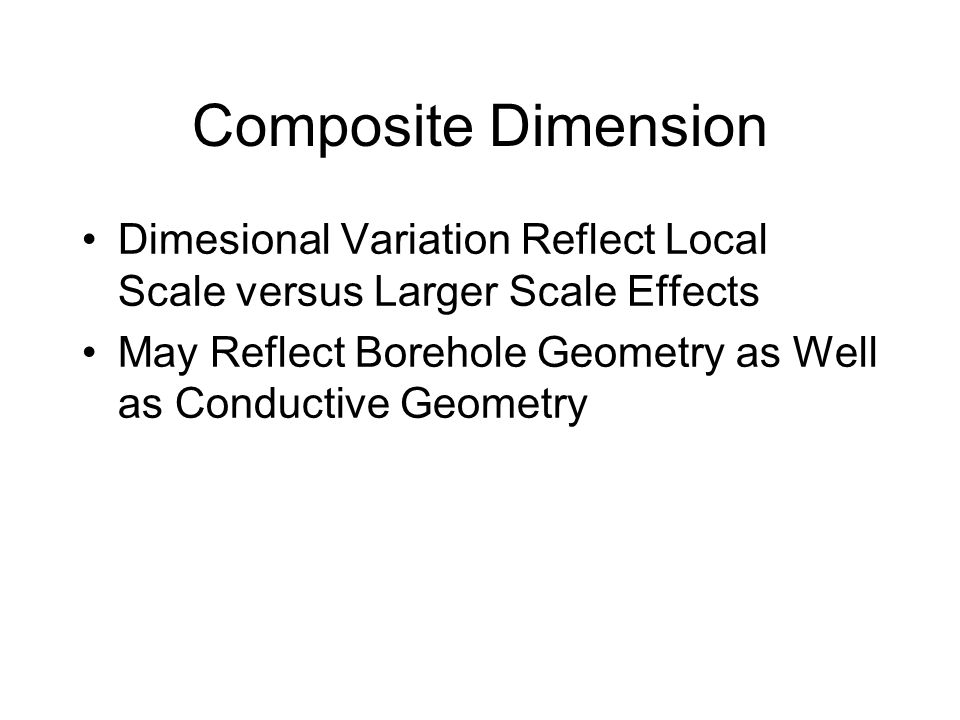 Composite Dimension Dimesional Variation Reflect Local Scale versus Larger Scale Effects May Reflect Borehole Geometry as Well as Conductive Geometry