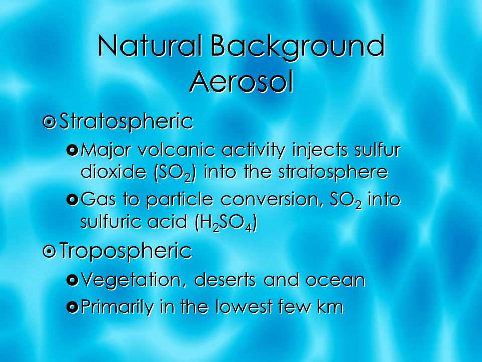Natural Background Aerosol  Stratospheric  Major volcanic activity injects sulfur dioxide (SO 2 ) into the stratosphere  Gas to particle conversion, SO 2 into sulfuric acid (H 2 SO 4 )  Tropospheric  Vegetation, deserts and ocean  Primarily in the lowest few km