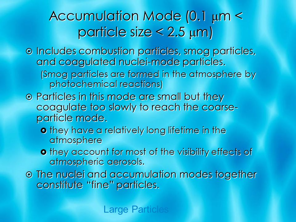 Accumulation Mode (0.1 μ m < particle size < 2.5 μ m)  Includes combustion particles, smog particles, and coagulated nuclei-mode particles.
