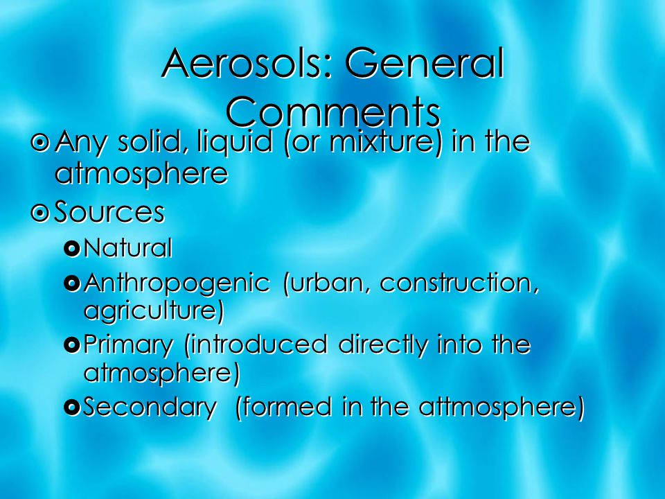 Aerosols: General Comments  Any solid, liquid (or mixture) in the atmosphere  Sources  Natural  Anthropogenic (urban, construction, agriculture)  Primary (introduced directly into the atmosphere)  Secondary (formed in the attmosphere)