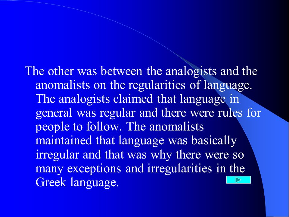 The other was between the analogists and the anomalists on the regularities of language.