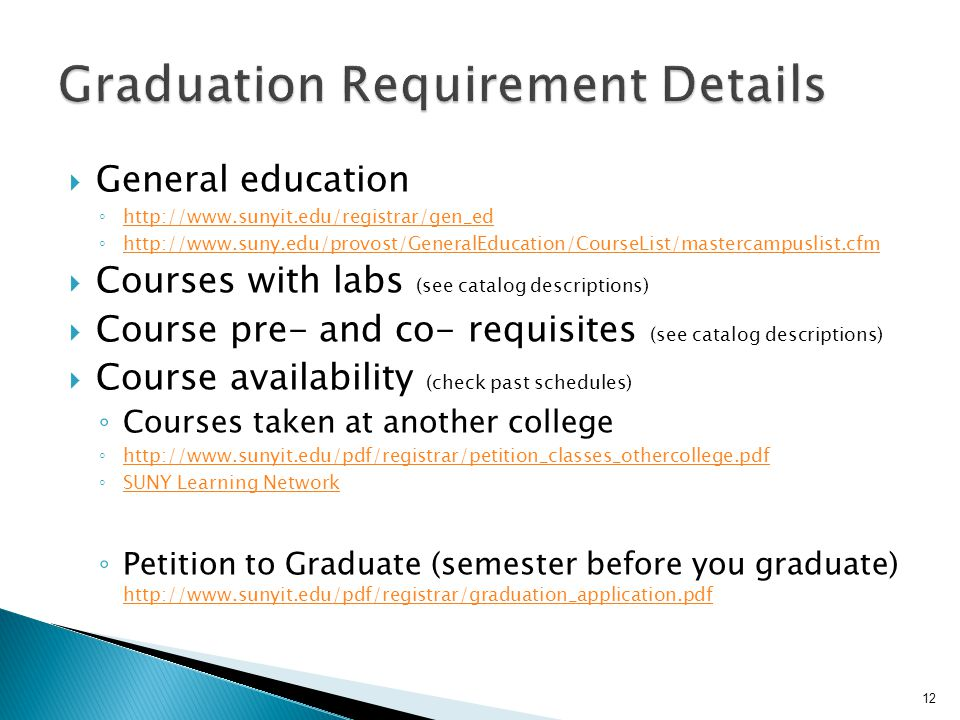  General education ◦     ◦      Courses with labs (see catalog descriptions)  Course pre- and co- requisites (see catalog descriptions)  Course availability (check past schedules) ◦ Courses taken at another college ◦     ◦ SUNY Learning Network SUNY Learning Network ◦ Petition to Graduate (semester before you graduate)