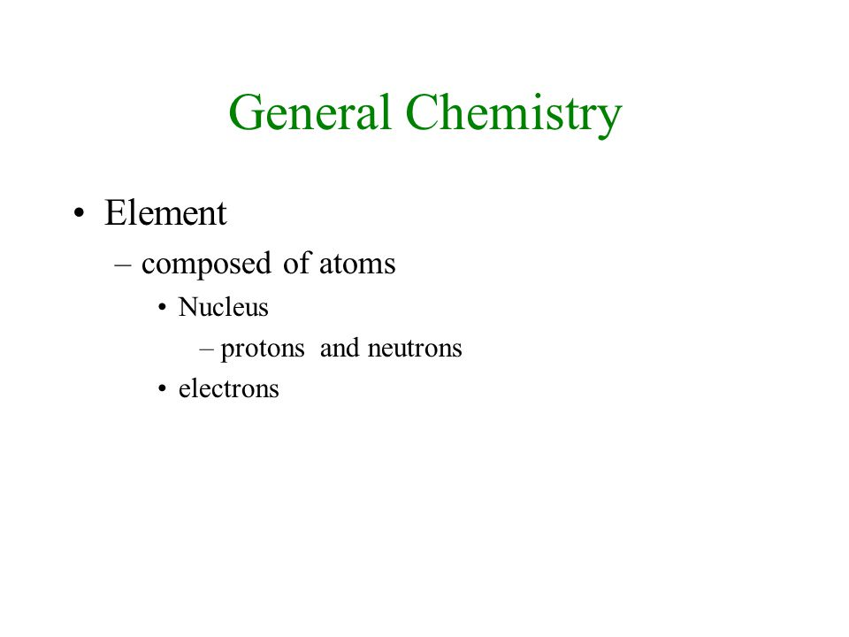 General Chemistry Element –composed of atoms Nucleus –protons and neutrons electrons