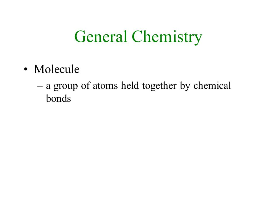 General Chemistry Molecule –a group of atoms held together by chemical bonds