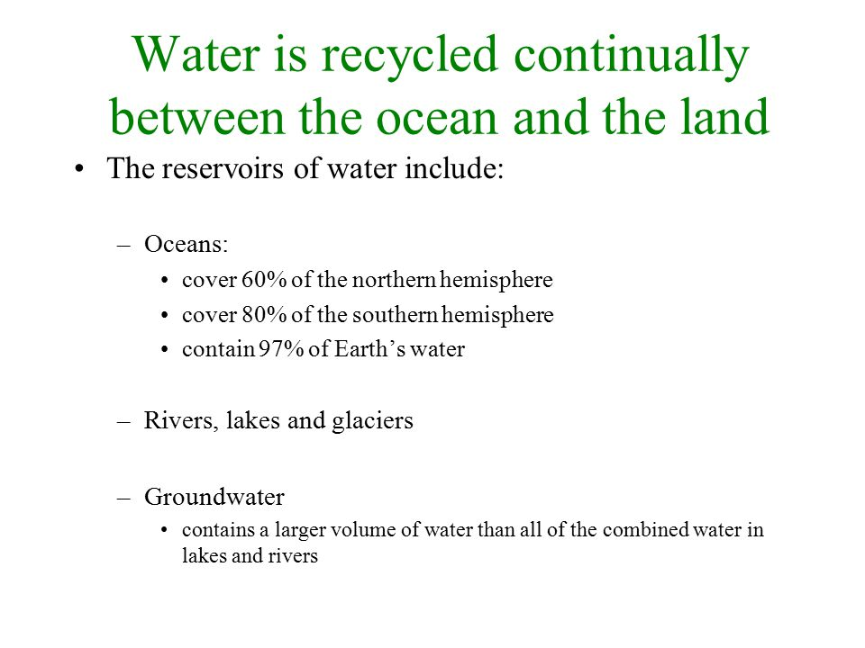 Water is recycled continually between the ocean and the land The reservoirs of water include: –Oceans: cover 60% of the northern hemisphere cover 80% of the southern hemisphere contain 97% of Earth's water –Rivers, lakes and glaciers –Groundwater contains a larger volume of water than all of the combined water in lakes and rivers