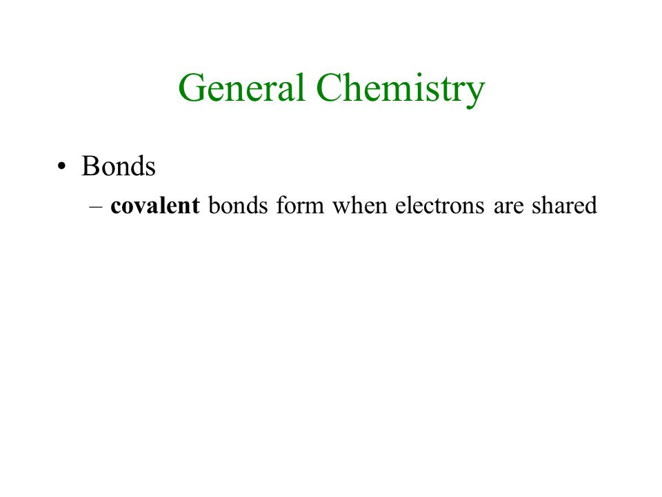 General Chemistry Bonds –covalent bonds form when electrons are shared
