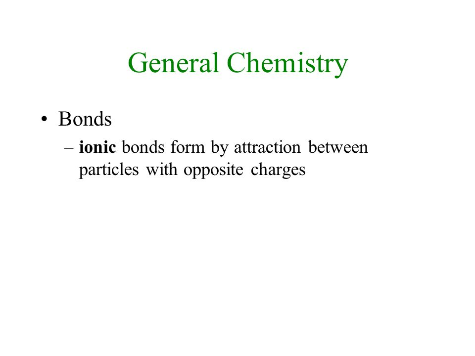 General Chemistry Bonds –ionic bonds form by attraction between particles with opposite charges