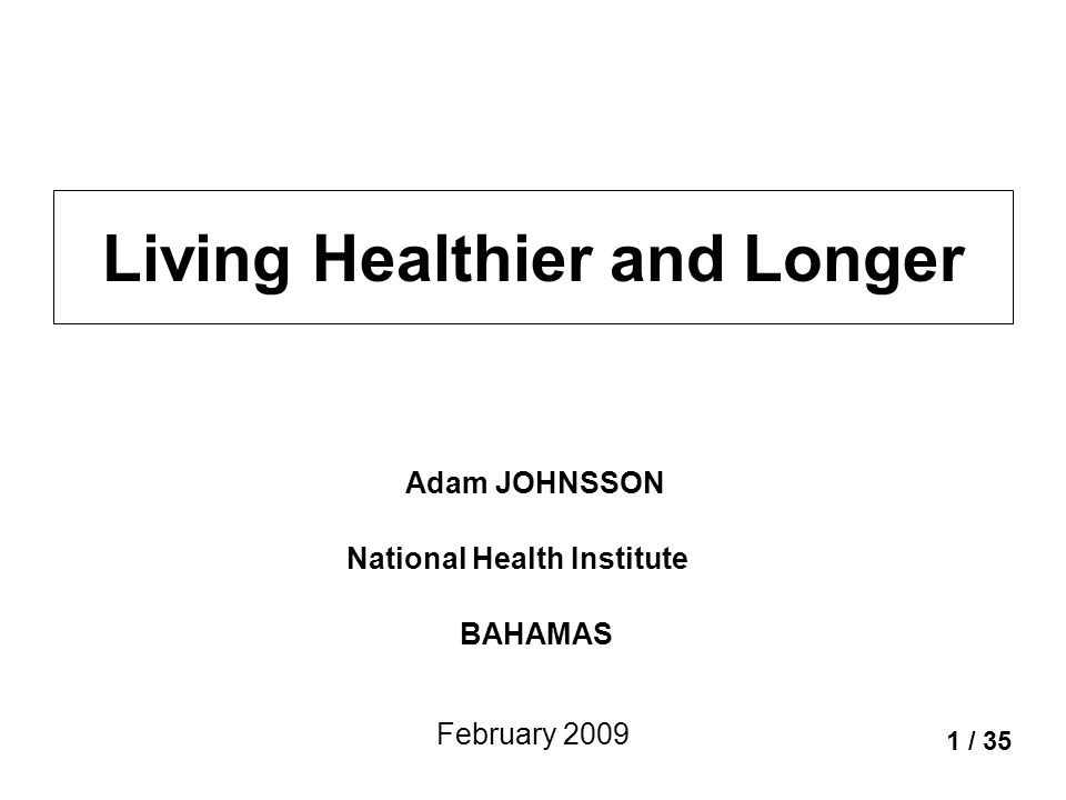 Living Healthier and Longer 1 / 35 Adam JOHNSSON National Health Institute BAHAMAS February 2009