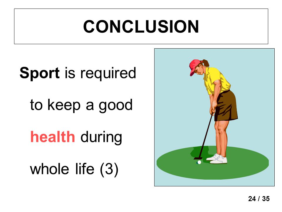 CONCLUSION Sport is required to keep a good health during whole life (3) 24 / 35