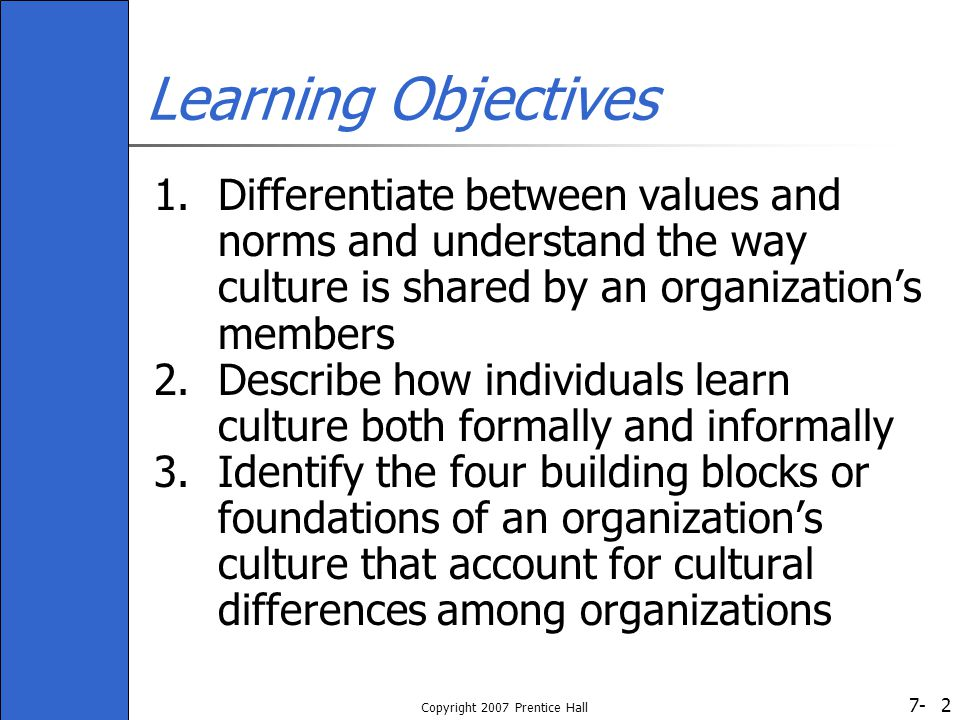 7- Copyright 2007 Prentice Hall 3 Learning Objectives (cont.) 4.Understand how an organization's culture, like its structure, can be designed or managed 5.Discuss an important outcome of an organization's culture: corporate social responsibility