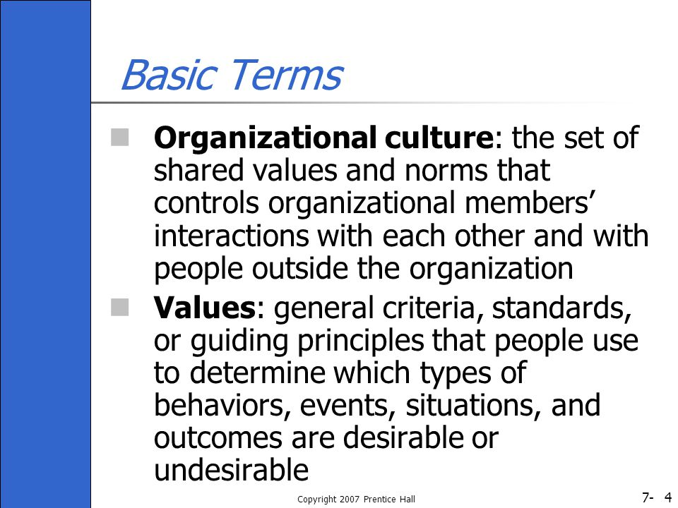 7- Copyright 2007 Prentice Hall 4 Basic Terms Organizational culture: the set of shared values and norms that controls organizational members' interactions with each other and with people outside the organization Values: general criteria, standards, or guiding principles that people use to determine which types of behaviors, events, situations, and outcomes are desirable or undesirable