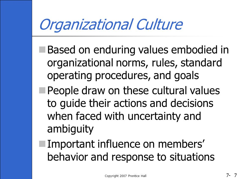 7- Copyright 2007 Prentice Hall 7 Organizational Culture Based on enduring values embodied in organizational norms, rules, standard operating procedures, and goals People draw on these cultural values to guide their actions and decisions when faced with uncertainty and ambiguity Important influence on members' behavior and response to situations