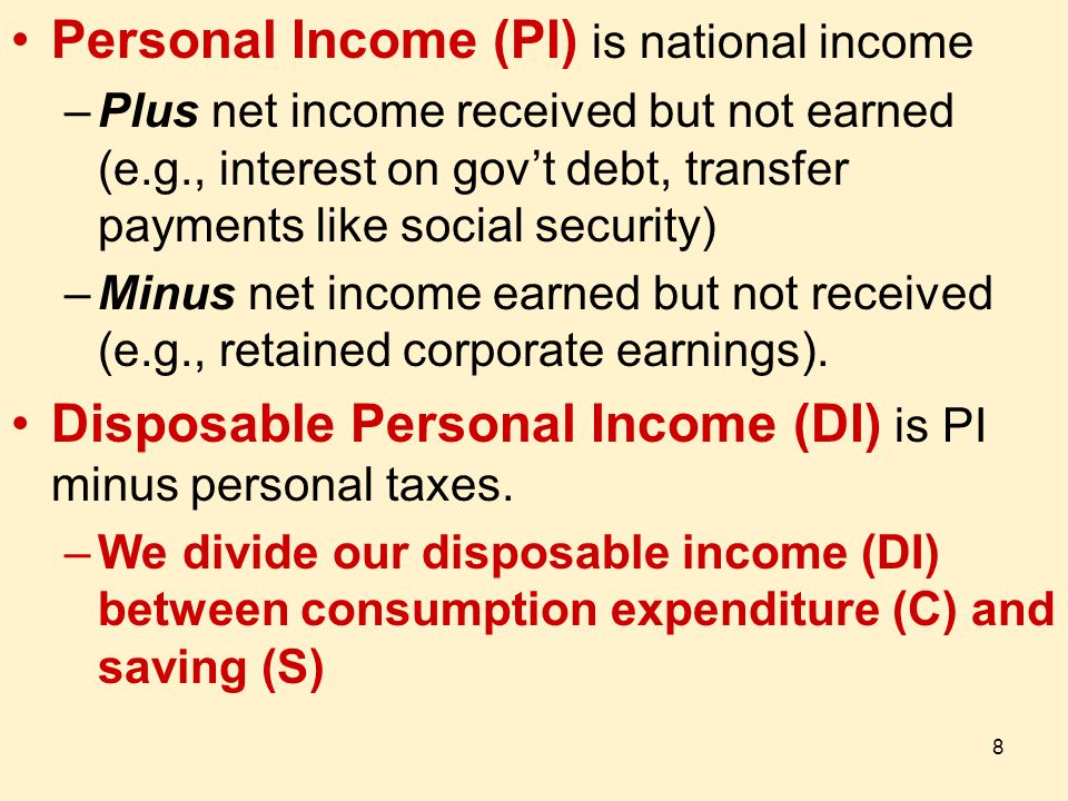 8 Personal Income (PI) is national income –Plus net income received but not earned (e.g., interest on gov't debt, transfer payments like social security) –Minus net income earned but not received (e.g., retained corporate earnings).