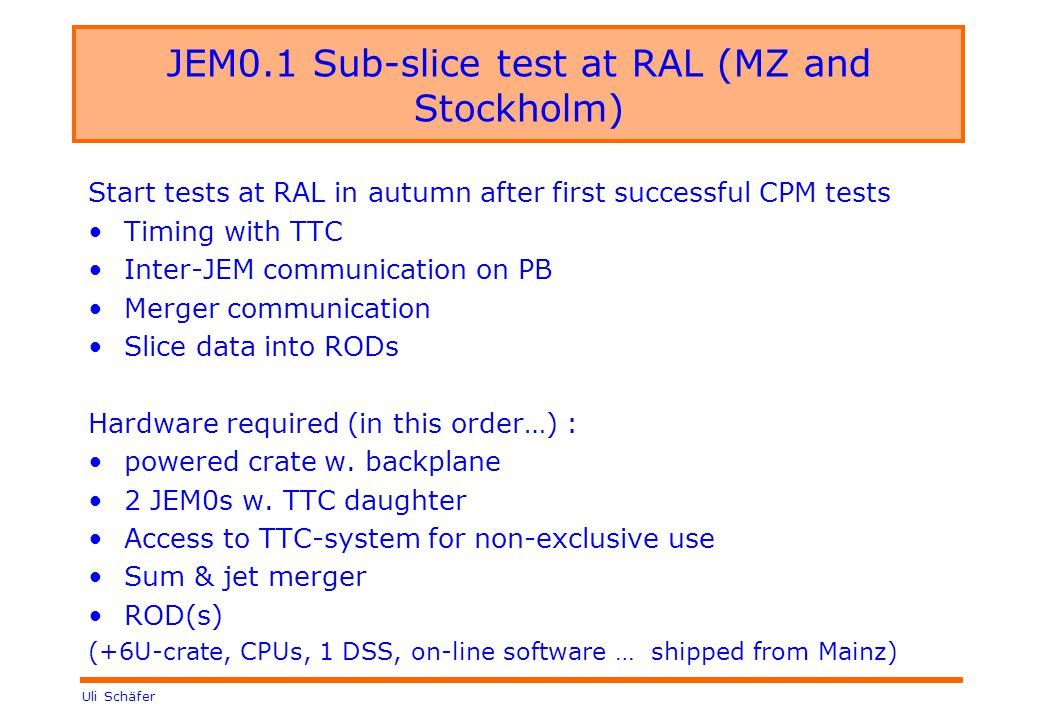 Uli Schäfer JEM0.1 Sub-slice test at RAL (MZ and Stockholm) Start tests at RAL in autumn after first successful CPM tests Timing with TTC Inter-JEM communication on PB Merger communication Slice data into RODs Hardware required (in this order…) : powered crate w.