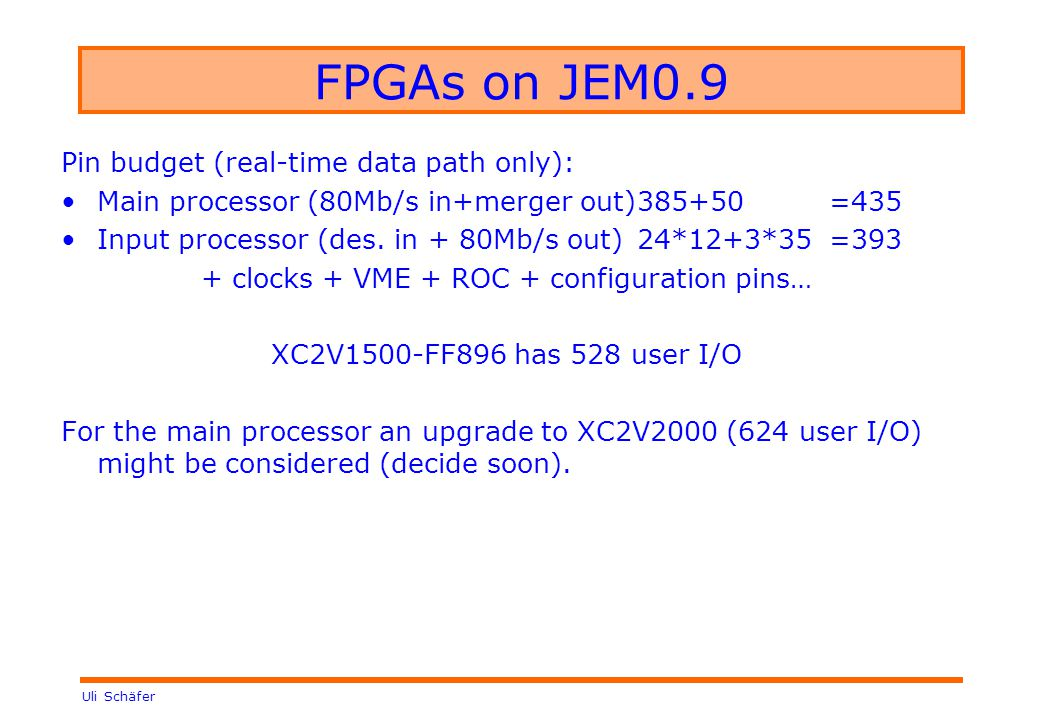 Uli Schäfer FPGAs on JEM0.9 Pin budget (real-time data path only): Main processor (80Mb/s in+merger out)385+50=435 Input processor (des.
