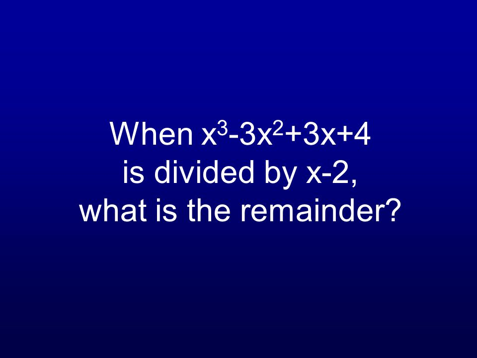 When x 3 -3x 2 +3x+4 is divided by x-2, what is the remainder