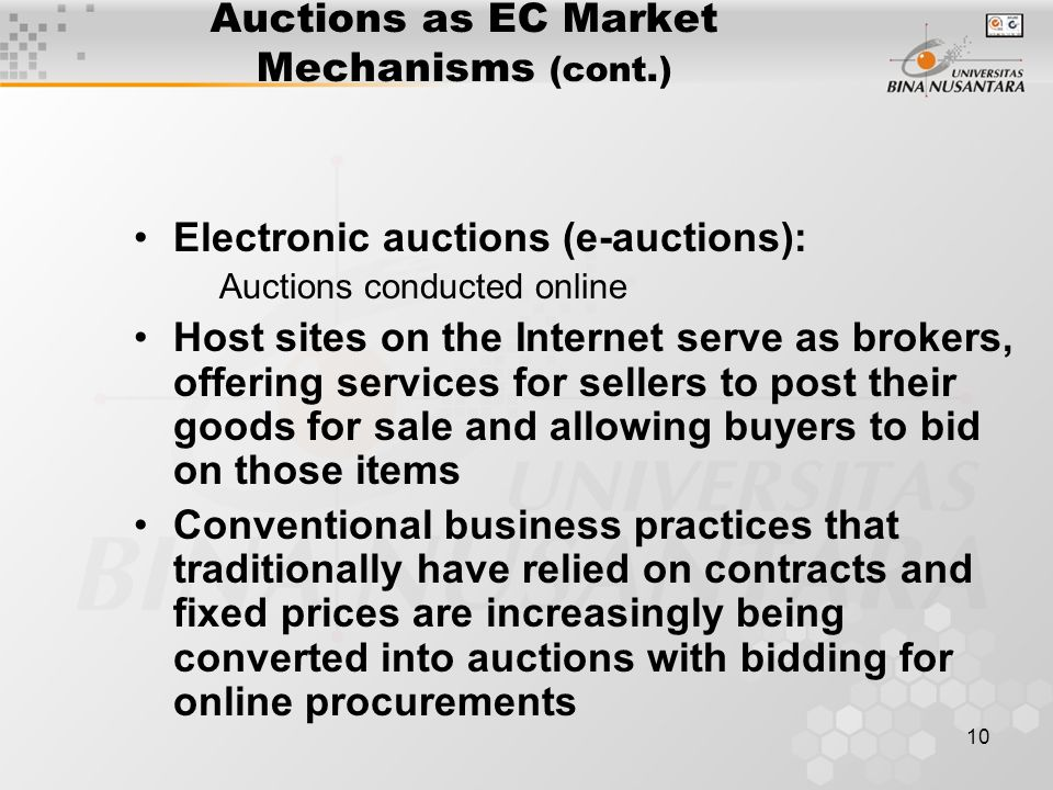 10 Auctions as EC Market Mechanisms (cont.) Electronic auctions (e-auctions): Auctions conducted online Host sites on the Internet serve as brokers, offering services for sellers to post their goods for sale and allowing buyers to bid on those items Conventional business practices that traditionally have relied on contracts and fixed prices are increasingly being converted into auctions with bidding for online procurements