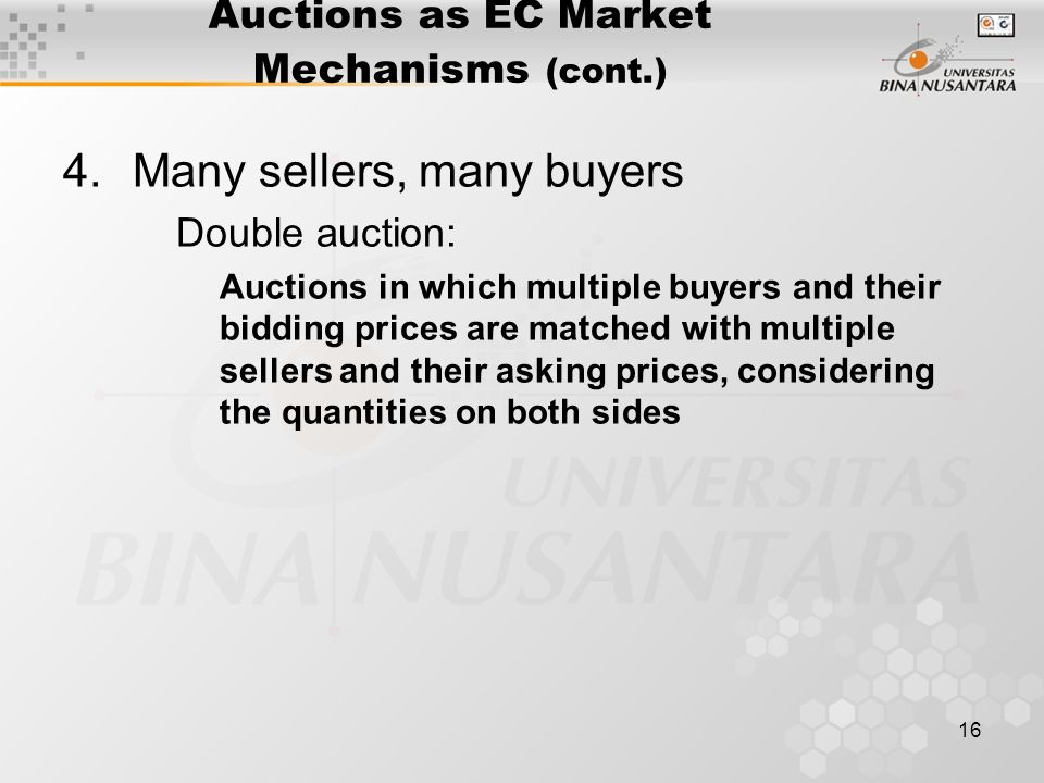16 Auctions as EC Market Mechanisms (cont.) 4.Many sellers, many buyers Double auction: Auctions in which multiple buyers and their bidding prices are matched with multiple sellers and their asking prices, considering the quantities on both sides