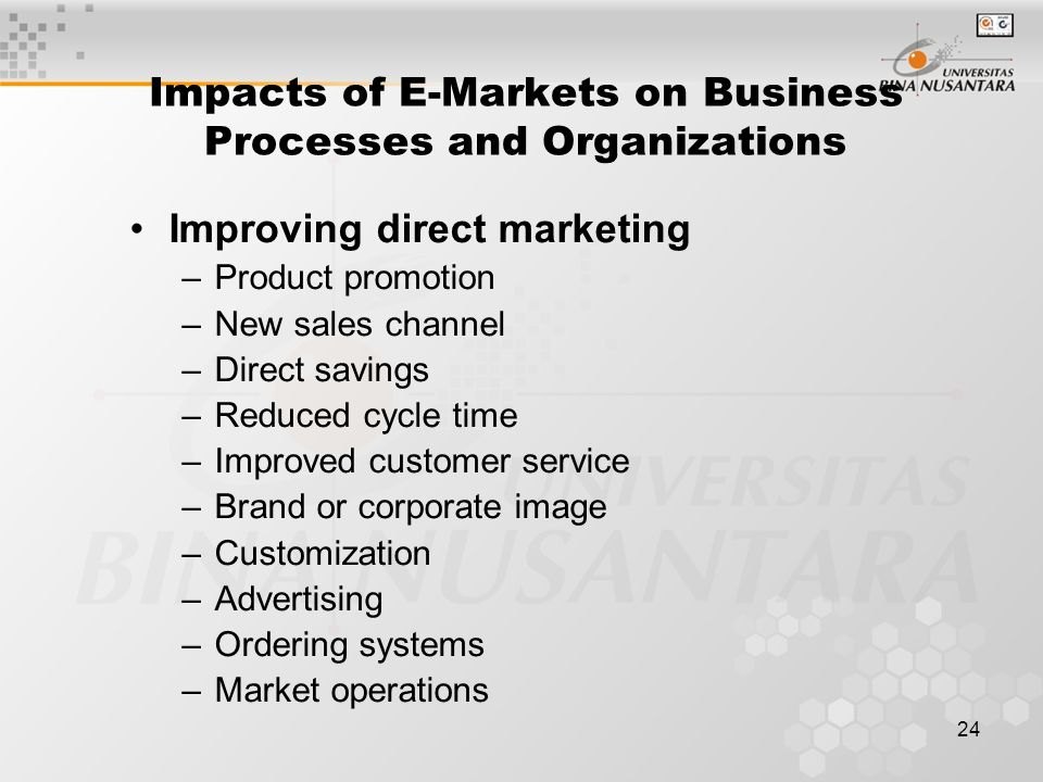 24 Impacts of E-Markets on Business Processes and Organizations Improving direct marketing –Product promotion –New sales channel –Direct savings –Reduced cycle time –Improved customer service –Brand or corporate image –Customization –Advertising –Ordering systems –Market operations