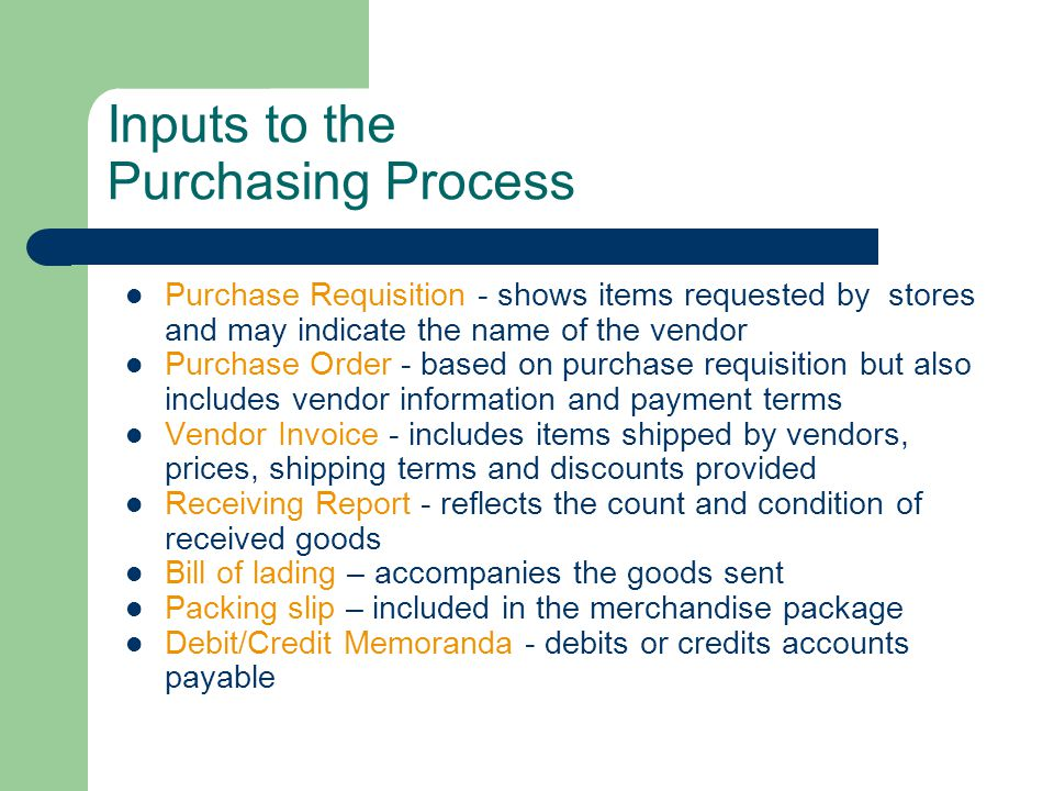 Inputs to the Purchasing Process Purchase Requisition - shows items requested by stores and may indicate the name of the vendor Purchase Order - based on purchase requisition but also includes vendor information and payment terms Vendor Invoice - includes items shipped by vendors, prices, shipping terms and discounts provided Receiving Report - reflects the count and condition of received goods Bill of lading – accompanies the goods sent Packing slip – included in the merchandise package Debit/Credit Memoranda - debits or credits accounts payable