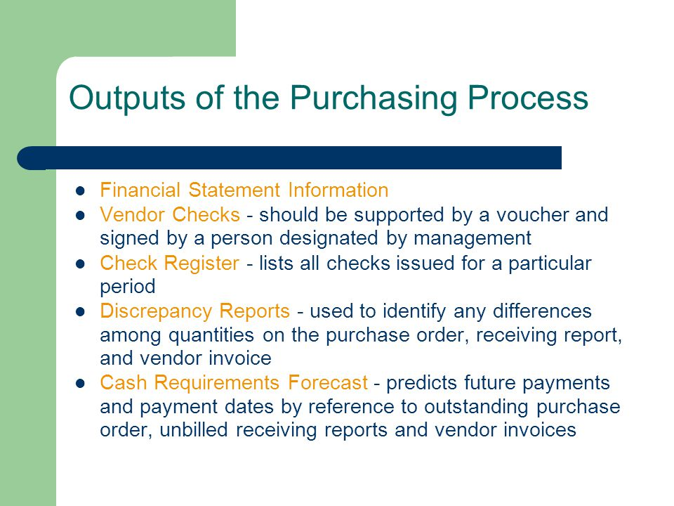 Outputs of the Purchasing Process Financial Statement Information Vendor Checks - should be supported by a voucher and signed by a person designated by management Check Register - lists all checks issued for a particular period Discrepancy Reports - used to identify any differences among quantities on the purchase order, receiving report, and vendor invoice Cash Requirements Forecast - predicts future payments and payment dates by reference to outstanding purchase order, unbilled receiving reports and vendor invoices
