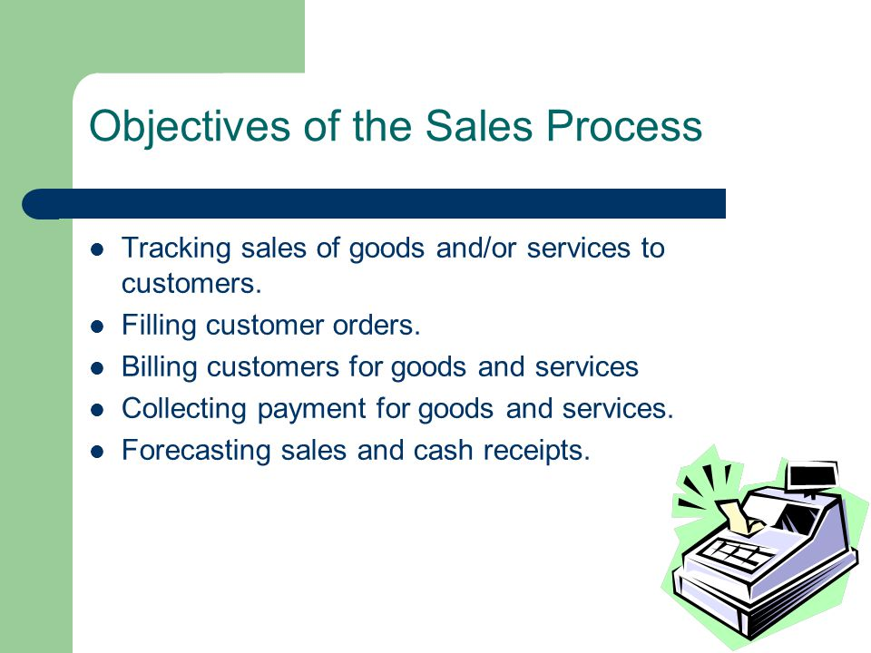 Objectives of the Sales Process Tracking sales of goods and/or services to customers.