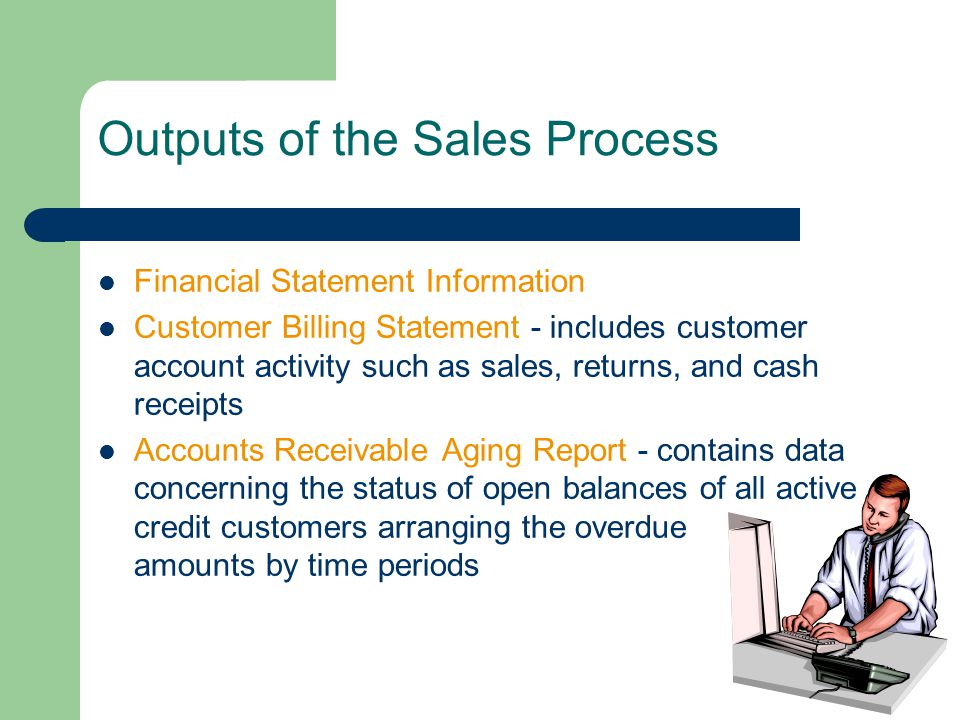 Outputs of the Sales Process Financial Statement Information Customer Billing Statement - includes customer account activity such as sales, returns, and cash receipts Accounts Receivable Aging Report - contains data concerning the status of open balances of all active credit customers arranging the overdue amounts by time periods