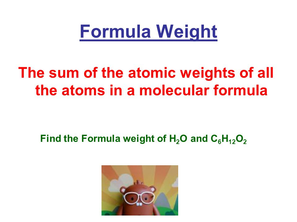 Formula Weight The sum of the atomic weights of all the atoms in a molecular formula Find the Formula weight of H 2 O and C 6 H 12 O 2
