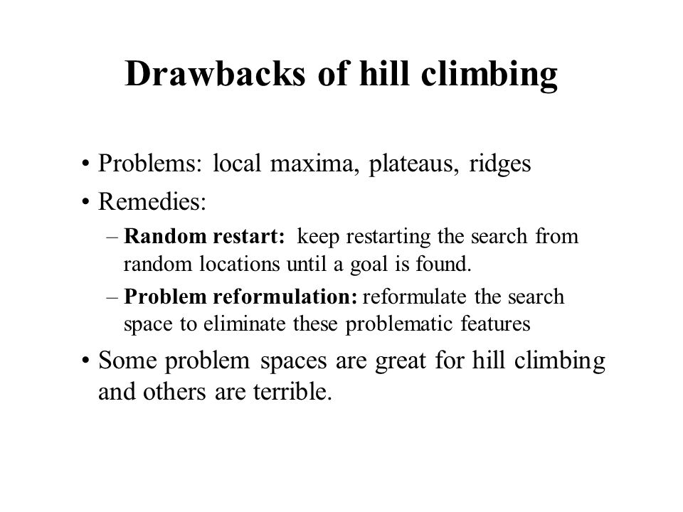 Drawbacks of hill climbing Problems: local maxima, plateaus, ridges Remedies: –Random restart: keep restarting the search from random locations until a goal is found.