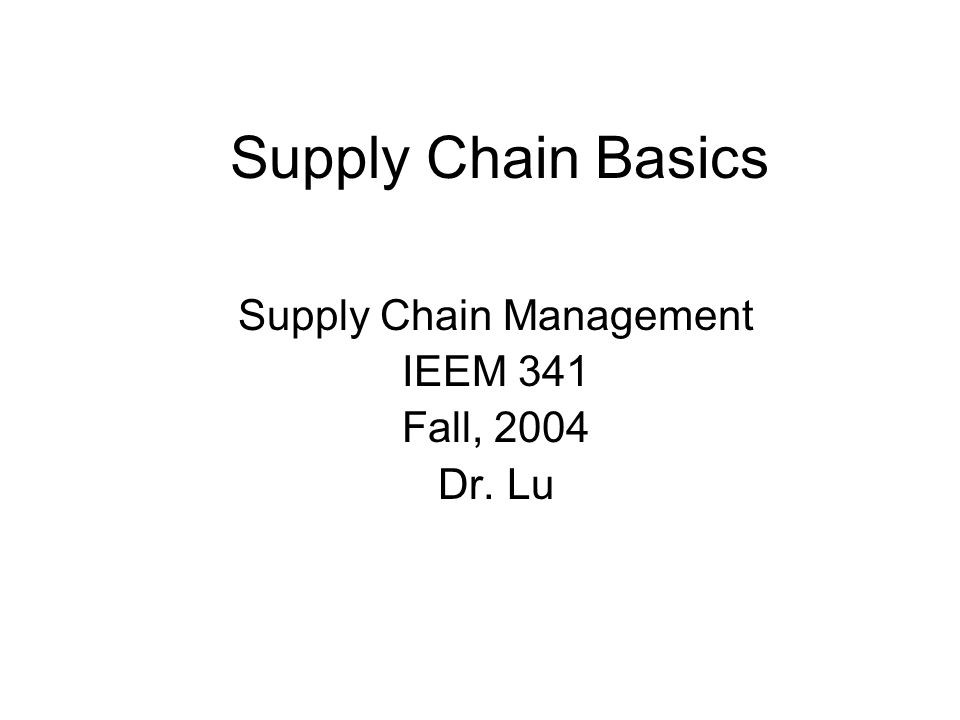 Supply Chain Basics Supply Chain Management IEEM 341 Fall, 2004 Dr. Lu