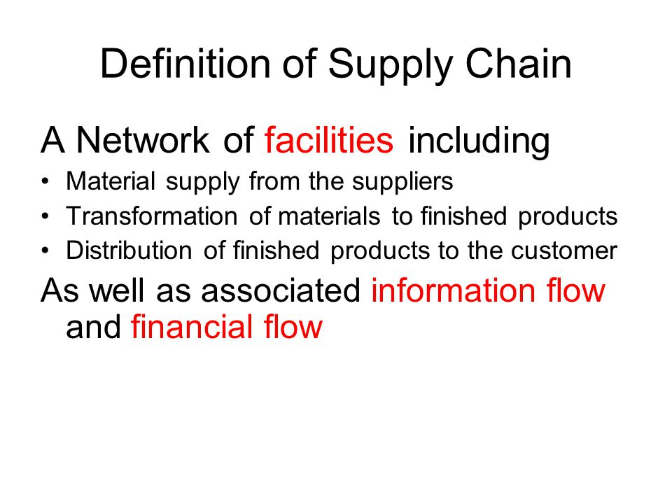 Definition of Supply Chain A Network of facilities including Material supply from the suppliers Transformation of materials to finished products Distribution of finished products to the customer As well as associated information flow and financial flow