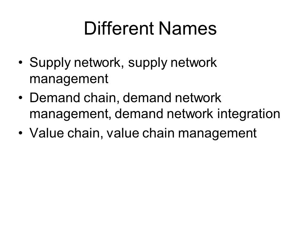 Different Names Supply network, supply network management Demand chain, demand network management, demand network integration Value chain, value chain management