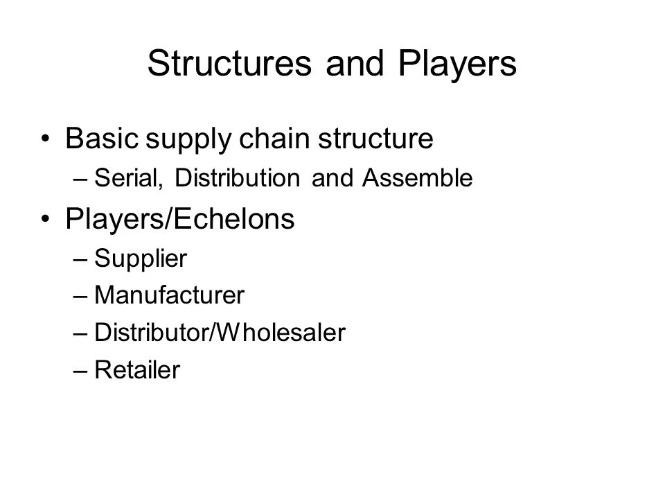 Structures and Players Basic supply chain structure –Serial, Distribution and Assemble Players/Echelons –Supplier –Manufacturer –Distributor/Wholesaler –Retailer