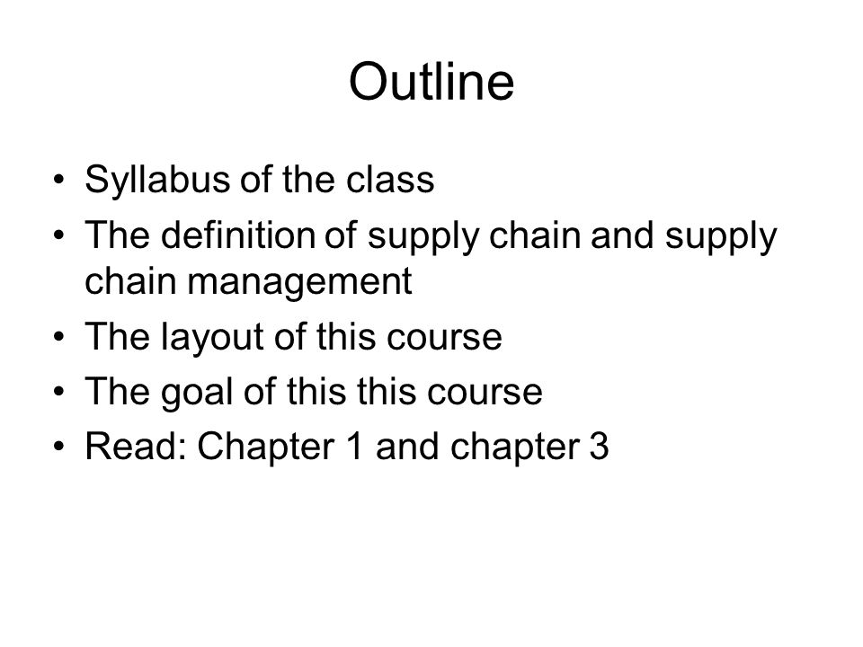 Outline Syllabus of the class The definition of supply chain and supply chain management The layout of this course The goal of this this course Read: Chapter 1 and chapter 3