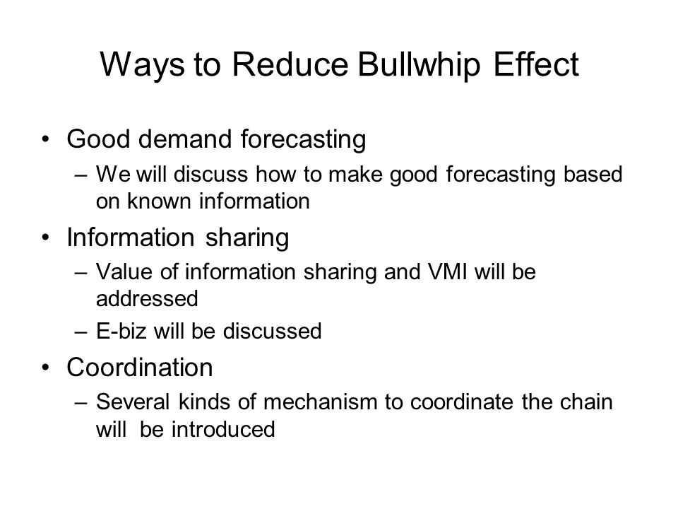 Ways to Reduce Bullwhip Effect Good demand forecasting –We will discuss how to make good forecasting based on known information Information sharing –Value of information sharing and VMI will be addressed –E-biz will be discussed Coordination –Several kinds of mechanism to coordinate the chain will be introduced