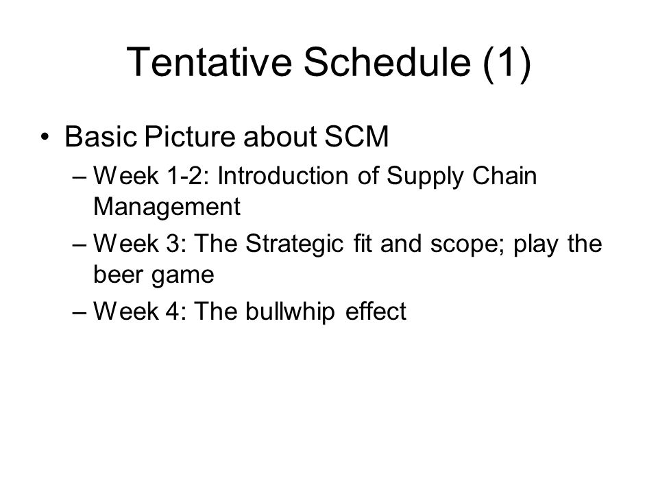 Tentative Schedule (1) Basic Picture about SCM –Week 1-2: Introduction of Supply Chain Management –Week 3: The Strategic fit and scope; play the beer game –Week 4: The bullwhip effect