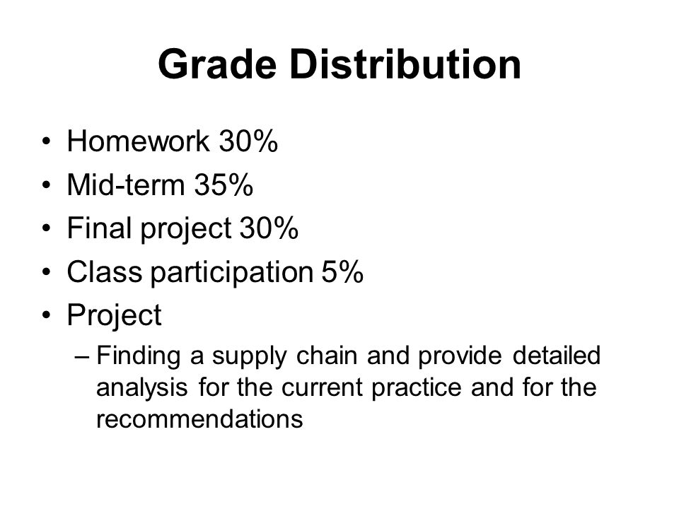 Grade Distribution Homework 30% Mid-term 35% Final project 30% Class participation 5% Project –Finding a supply chain and provide detailed analysis for the current practice and for the recommendations