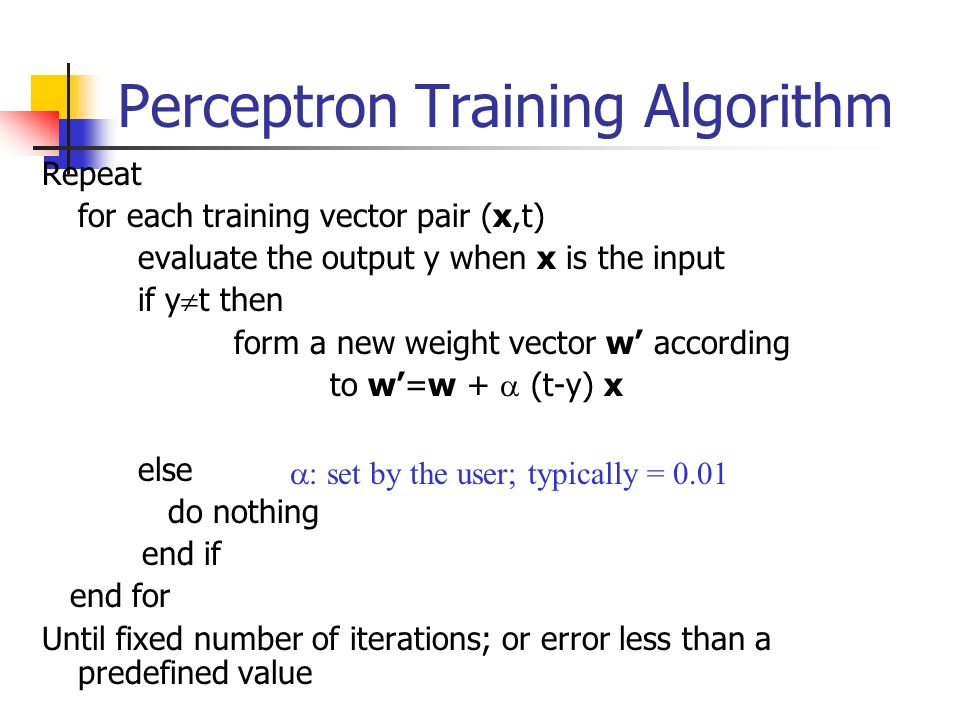 Perceptron Training Algorithm Repeat for each training vector pair (x,t) evaluate the output y when x is the input if y  t then form a new weight vector w' according to w'=w +  (t-y) x else do nothing end if end for Until fixed number of iterations; or error less than a predefined value  set by the user; typically = 0.01