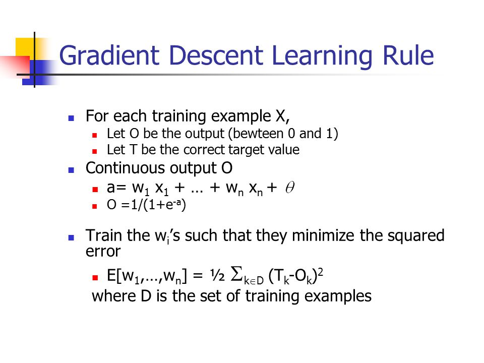 Gradient Descent Learning Rule For each training example X, Let O be the output (bewteen 0 and 1) Let T be the correct target value Continuous output O a= w 1 x 1 + … + w n x n + O =1/(1+e -a ) Train the w i 's such that they minimize the squared error E[w 1,…,w n ] = ½  k  D (T k -O k ) 2 where D is the set of training examples