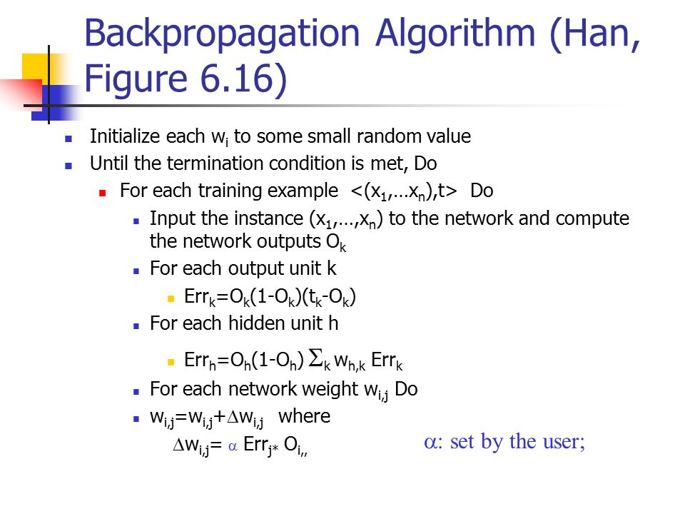 Backpropagation Algorithm (Han, Figure 6.16) Initialize each w i to some small random value Until the termination condition is met, Do For each training example Do Input the instance (x 1,…,x n ) to the network and compute the network outputs O k For each output unit k Err k =O k (1-O k )(t k -O k ) For each hidden unit h Err h =O h (1-O h )  k w h,k Err k For each network weight w i,j Do w i,j =w i,j +  w i,j where  w i,j =  Err j* O i,,  set by the user;