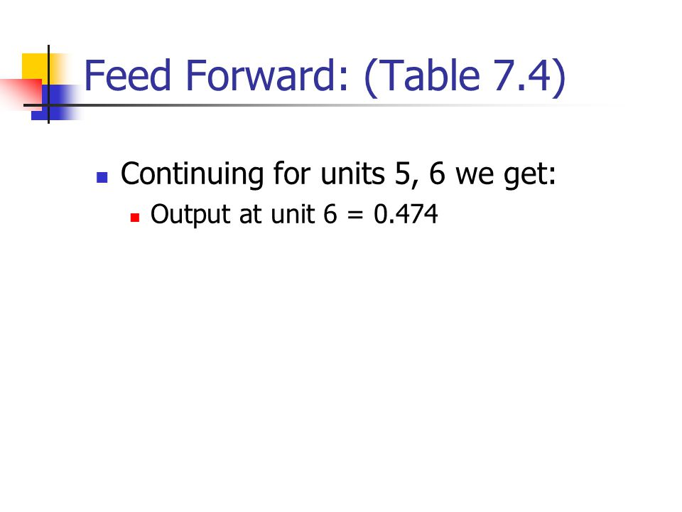 Feed Forward: (Table 7.4) Continuing for units 5, 6 we get: Output at unit 6 = 0.474