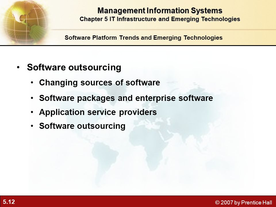 5.12 © 2007 by Prentice Hall Software Platform Trends and Emerging Technologies Software outsourcing Changing sources of software Software packages and enterprise software Application service providers Software outsourcing Management Information Systems Chapter 5 IT Infrastructure and Emerging Technologies