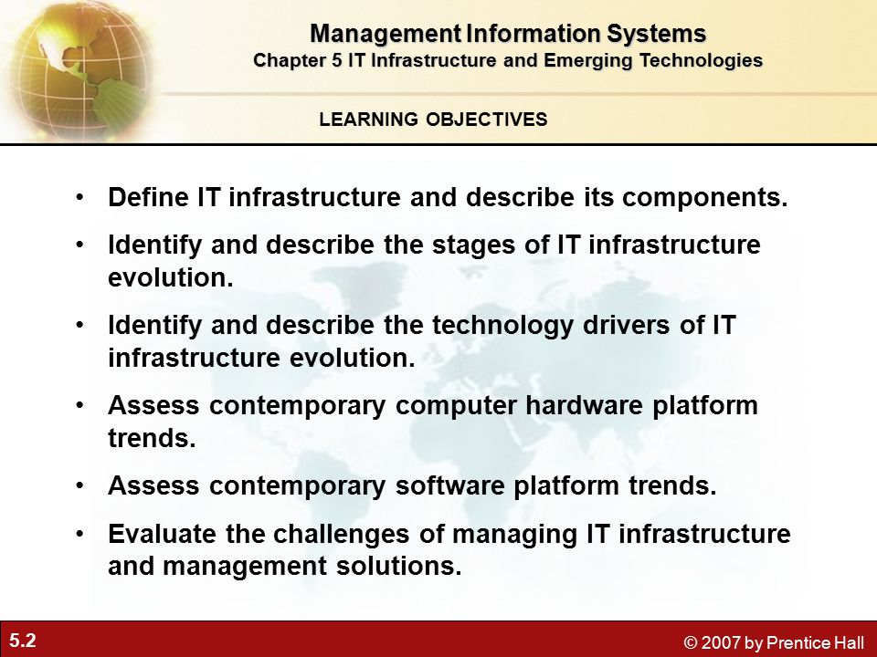 5.2 © 2007 by Prentice Hall LEARNING OBJECTIVES Management Information Systems Chapter 5 IT Infrastructure and Emerging Technologies Define IT infrastructure and describe its components.