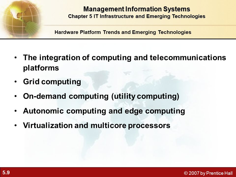 5.9 © 2007 by Prentice Hall Hardware Platform Trends and Emerging Technologies The integration of computing and telecommunications platforms Grid computing On-demand computing (utility computing) Autonomic computing and edge computing Virtualization and multicore processors Management Information Systems Chapter 5 IT Infrastructure and Emerging Technologies