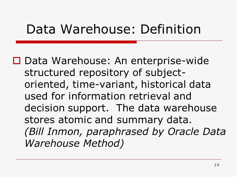 14 Data Warehouse: Definition  Data Warehouse: An enterprise-wide structured repository of subject- oriented, time-variant, historical data used for information retrieval and decision support.
