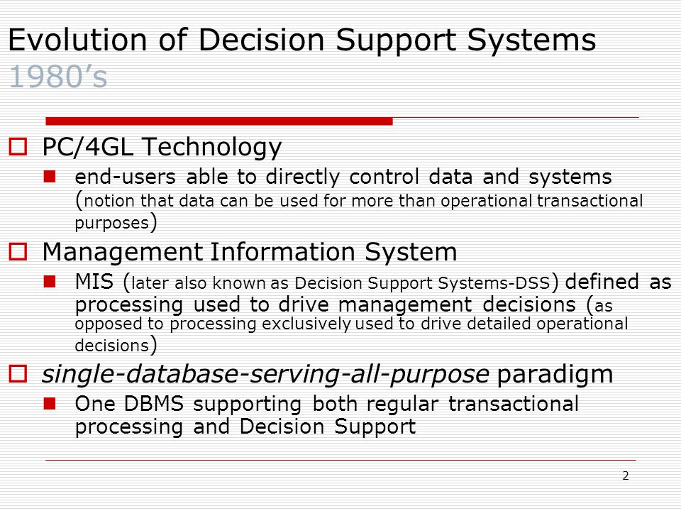 2  PC/4GL Technology end-users able to directly control data and systems ( notion that data can be used for more than operational transactional purposes )  Management Information System MIS ( later also known as Decision Support Systems-DSS ) defined as processing used to drive management decisions ( as opposed to processing exclusively used to drive detailed operational decisions )  single-database-serving-all-purpose paradigm One DBMS supporting both regular transactional processing and Decision Support Evolution of Decision Support Systems 1980's