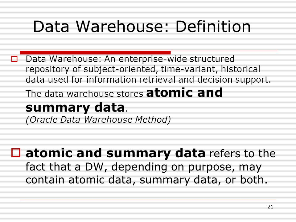21  Data Warehouse: An enterprise-wide structured repository of subject-oriented, time-variant, historical data used for information retrieval and decision support.
